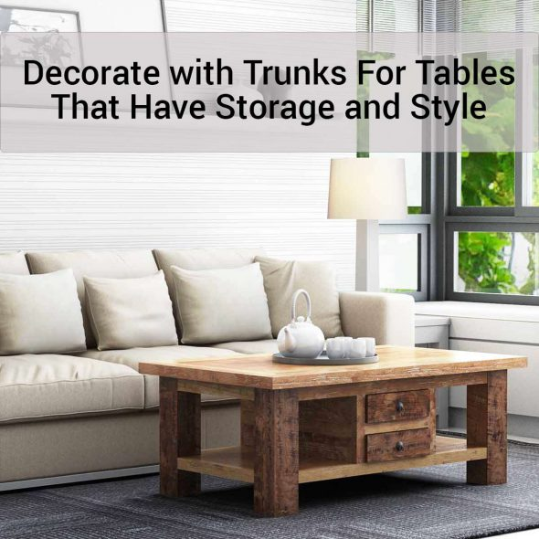 Decorate with Trunks For Tables That Have Storage and Style